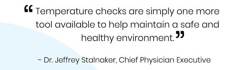 Quote: Temperature checks are simply one more tool available and at our immediate disposal to help in maintaining a safe3 and healthy environment. - Dr. Jeffrey Stalnaker, Chief Physician Executive.